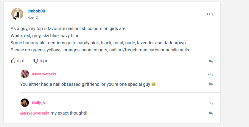 Guys, what nail color do you like on a girl? Or do you notice at all?  As a guy, my top 5 favourite nail polish colours on girls are: White, red, grey, sky blue, navy blue. Some honourable mentions go to candy pink, black, coral, nude, lavender and dark brown. Please no greens, yellows, oranges, neon colours, nail art/french manicures or acrylic nails.